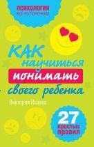Исаева В.С. - Как научиться понимать своего ребенка: 27 простых правил' обложка книги