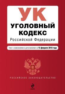 Уголовный кодекс РФ: текст с изм. и доп. на 15 февраля 2010 г.