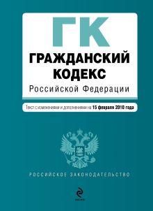 Гражданский кодекс РФ: части первая, вторая, третья и четвертая: текст с изм. и доп. на 15 февраля 2010 г.