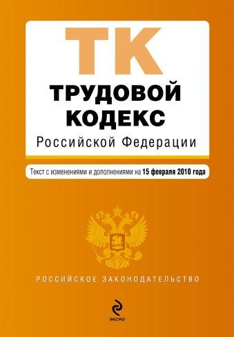 Трудовой кодекс РФ: текст с изм. и доп. на 15 февраля 2010 г.