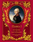Шильдер Н.К. - Павел I. Его жизнь и царствование: иллюстрированная история' обложка книги