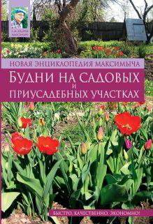 Новая энциклопедия Максимыча. Будни на садовых и приусадебных участках