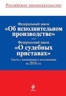 """Федеральный закон """"Об исполнительном производстве""""; Федеральный закон """"О судебных приставах"""": тексты с изм. и доп. на 2010 г."""