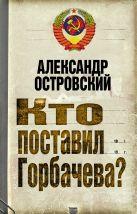 Островский А.В. - Кто поставил Горбачева?' обложка книги