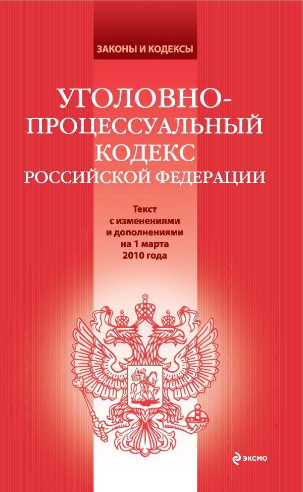 Уголовно-процессуальный кодекс РФ: текст с изм. и доп. на 1 марта 2010 г.