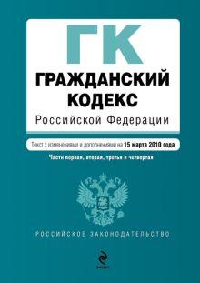 Гражданский кодекс РФ: части первая, вторая, третья и четвертая: текст с изм. и доп. на 15 марта 2010 г.