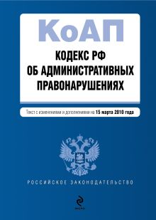 Кодекс РФ об административных правонарушениях: текст с изм. и доп. на 15 марта 2010 г.