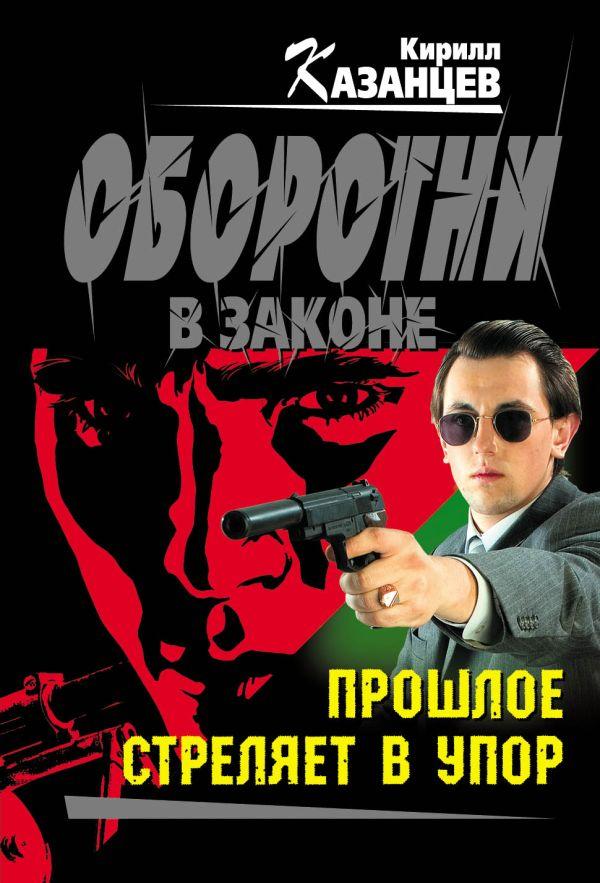 Прошлое стреляет в упор: роман Казанцев К.