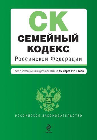 Семейный кодекс РФ: текст  изм. и доп. на 15 марта 2010 г.