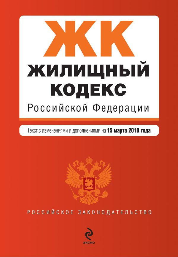 Жилищный кодекс РФ: текст с изм. и доп. на 15 марта 2010 г.