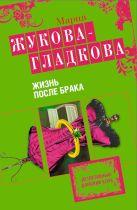 Жукова-Гладкова М. - Жизнь после брака: роман' обложка книги
