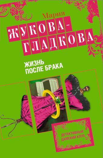 Жизнь после брака: роман Жукова-Гладкова М.