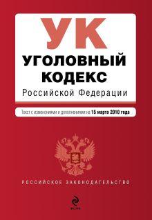 Уголовный кодекс РФ: текст с изм. и доп. на 15 марта 2010 г.