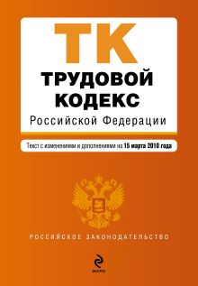 Трудовой кодекс РФ: текст с изм. и доп. на 15 марта 2010 г.