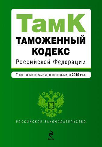 Таможенный кодекс РФ: текст с изм. и доп. на 2010 г.
