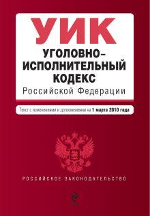 Уголовно-исполнительный кодекс РФ: с изм. и доп. на 1 марта 2010 г.