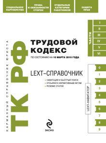 LEXT-справочник. Трудовой кодекс РФ по сост. на 10 марта 2010 г.