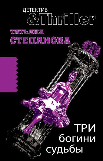 Три богини судьбы: роман Степанова Т.Ю.
