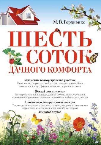 Шесть соток дачного комфорта Гордиенко М.В.