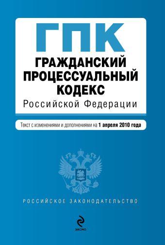 Гражданский процессуальный кодекс РФ: текст с изм. и доп. на 1 апреля 2010 г.