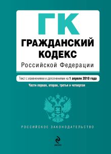 Гражданский кодекс РФ. Части первая, вторая, третья и четвертая: текст с изм. и доп. на 1 апреля 2010 г.