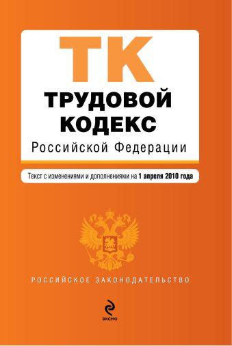 Трудовой кодекс РФ: текст с изм. и доп. на 1 апреля 2010 г.