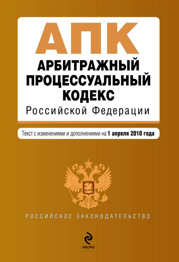 Арбитражный процессуальный кодекс РФ: текст с изм. и доп. на 1 апреля 2010 г.