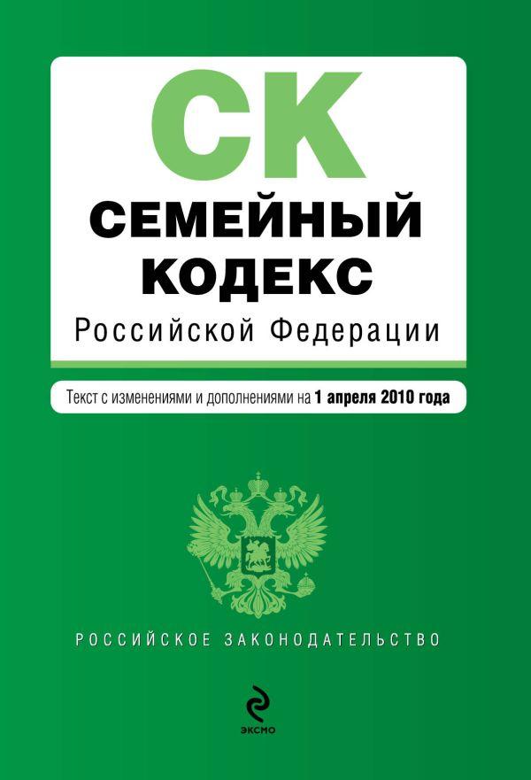 Семейный кодекс РФ: текст  изм. и доп. на 1 апреля 2010 г.