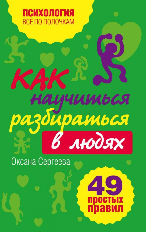 Фото - Сергеева Оксана Как научиться разбираться в людях?: 49 простых правил оксана сергеева как научиться разбираться в людях 49 простых правил