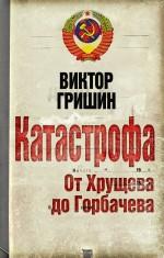 Катастрофа. От Хрущева до Горбачева