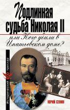 Сенин Ю.И. - Подлинная судьба Николая II, или кого убили в Ипатьевском доме?' обложка книги