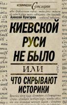 Кунгуров А.А. - Киевской Руси не было, или Что скрывают историки' обложка книги
