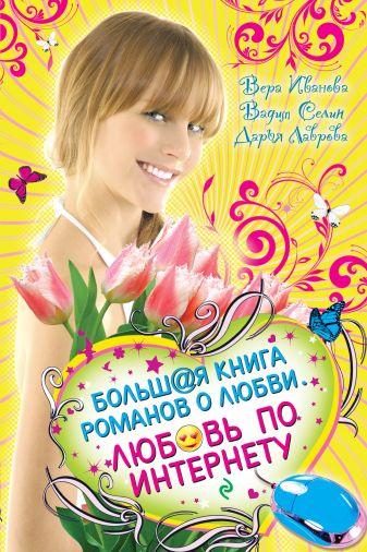 Иванова В., Селин В., Лаврова Д. - Любовь по Интернету. Большая книга романов о любви для девочек обложка книги