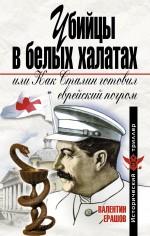 Убийцы в белых халатах, или Как Сталин готовил еврейский погром