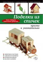 Анна Зайцева, Анастасия Дубасова - Поделки из спичек: просто и увлекательно обложка книги