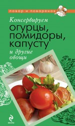 Консервируем огурцы, помидоры, капусту и другие овощи солнечный урожай консервируем овощи