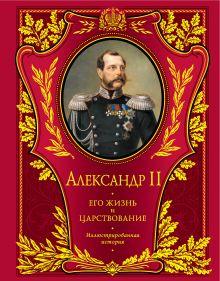 Александр II. Его жизнь и царствование: иллюстрированная история