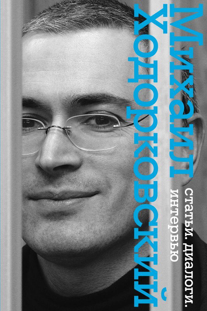Статьи. Диалоги. Интервью. (с Б.Акуниным, Л.Улицкой, Б.Стругацким) Ходорковский М.Б.