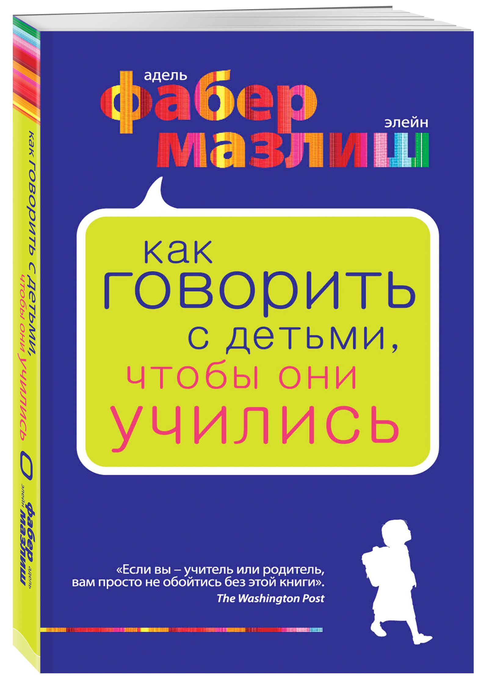 Адель Фабер, Элейн Мазлиш Как говорить с детьми, чтобы они учились фабер адель мазлиш элейн книга 6 про детей