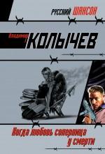 Когда любовь соперница у смерти: роман Колычев В.Г.