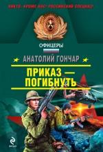 Приказ - погибнуть: роман Гончар А.