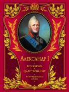 Шильдер Н.К. - Александр I. Его жизнь и царствование: иллюстрированная история' обложка книги