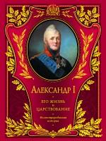 Александр I. Его жизнь и царствование: иллюстрированная история