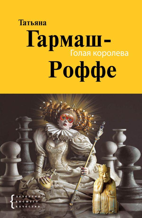 Голая королева: роман Гармаш-Роффе Т.В.
