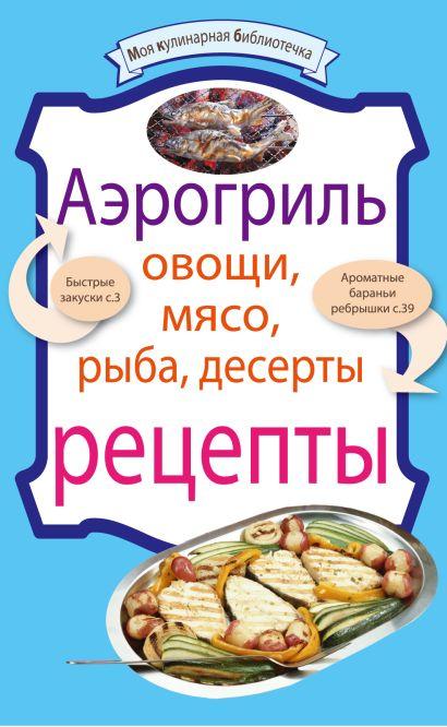 Аэрогриль: Овощи. Мясо. Рыба. Десерты: рецепты - фото 1