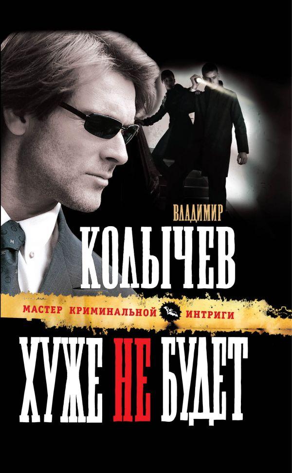 Хуже не будет: роман Колычев В.Г.