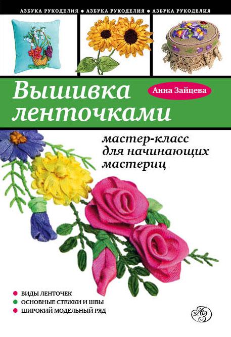 Анна Зайцева Вышивка ленточками: мастер-класс для начинающих мастериц
