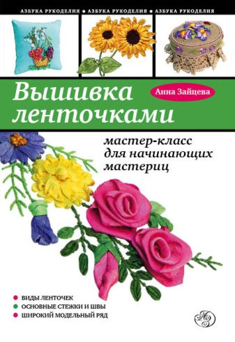 Анна Зайцева - Вышивка ленточками: мастер-класс для начинающих мастериц обложка книги