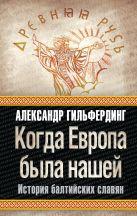 Гильфердинг А.Ф. - Когда Европа была нашей: история балтийских славян' обложка книги