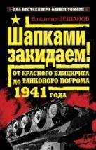 Бешанов В.В. - Шапками закидаем! От Красного блицкрига до Танкового погрома 1941 года' обложка книги